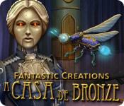 Fantastic Creations: A Casa de Bronze